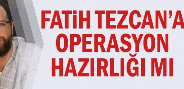Fatih Tezcan'a operasyon hazırlığı mı
