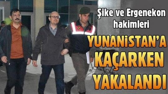 Şike ve Ergenekon hakimleri Yunanistan'a kaçarken yakalandı
