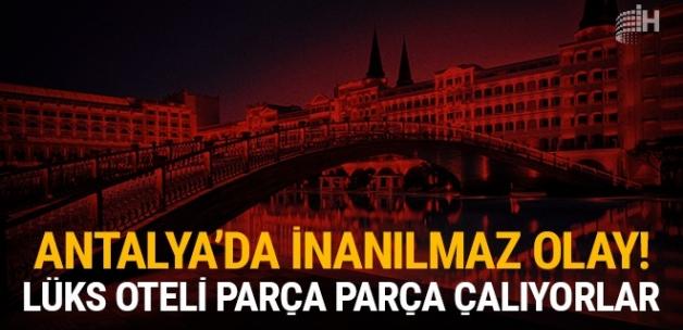 Antalya'da inanılmaz olay: Lüks oteli parça parça çalıyorlar!
