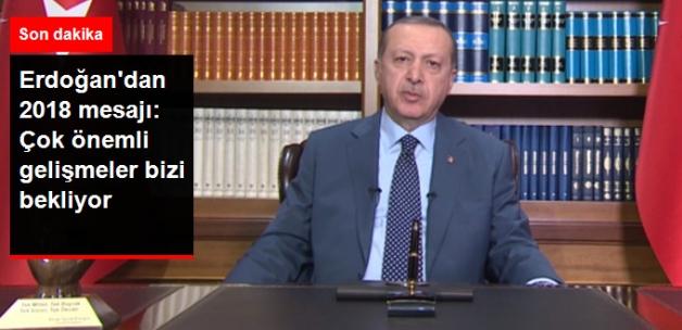 Erdoğan'dan 2018 Mesajı: Çok Önemli Gelişmeler Bizi Bekliyor