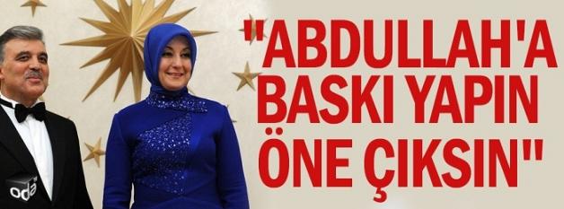"""""""Abdullah'a baskı yapın öne çıksın"""""""