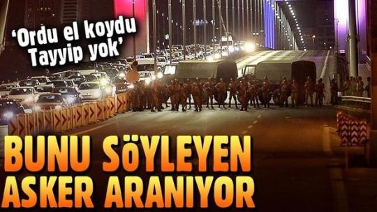 15 Temmuz'da köprüde 'Ordu el koydu, Tayyip yok' diyen asker aranıyor
