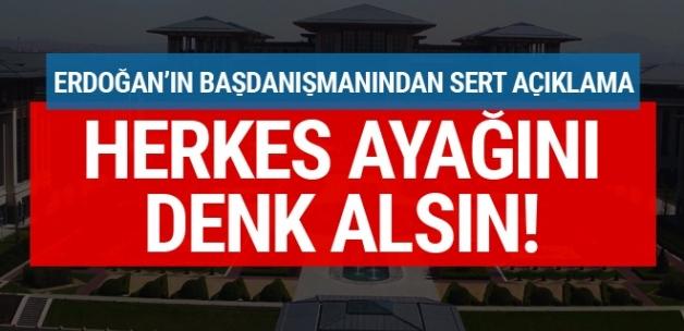 Erdoğan'ın Başdanışmanından sert açıklama! Herkes ayağını denk alsın