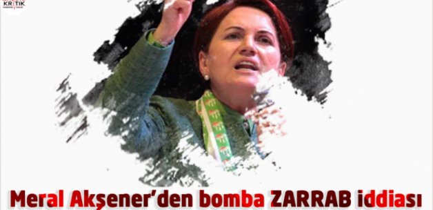 Meral Akşener'den bomba ZARRAB iddiası