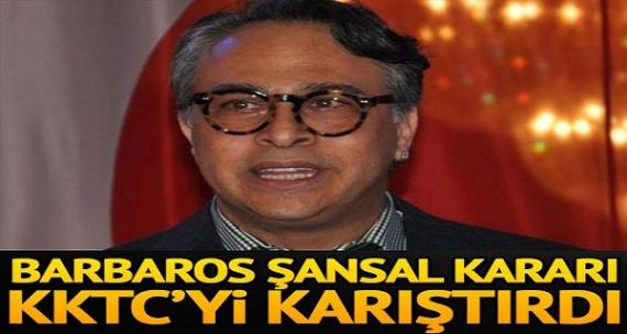 Barbaros Şansal kararı KKTC'yi karıştırdı!