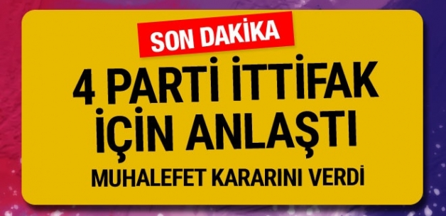 Muhalefette 4 parti ittifakta anlaştı!