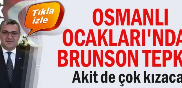 TEPKİLER DURMUYOR-Osmanlı Ocakları'ndan Brunson tepkisi