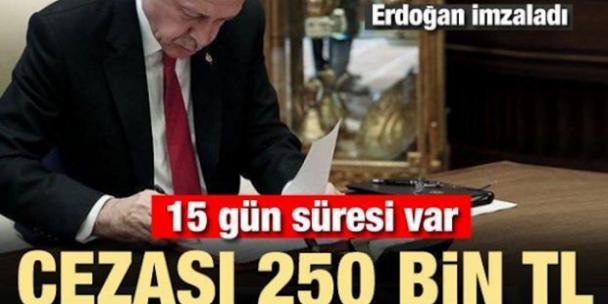 Erdoğan Imzaladı 15 Gün Süresi Var Cezası 250 Bin TL