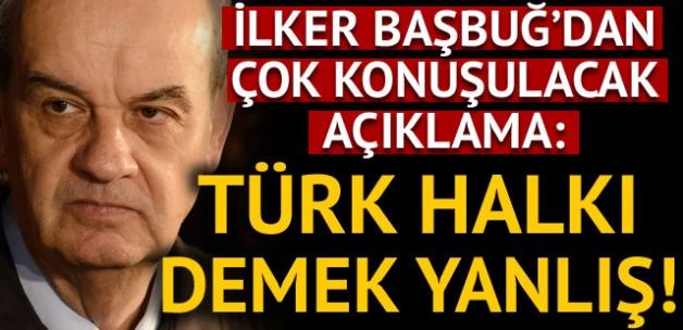 İlker Başbuğ'dan çok konuşulacak çıkış: Türk halkı demek yanlış!