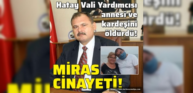 Hatay Vali Yardımcısı, annesi ve erkek kardeşini öldürdü! Miras cinayeti!