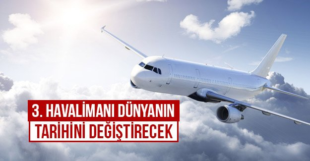 3. Havalimanı dünyanın tarihini değiştirecek...