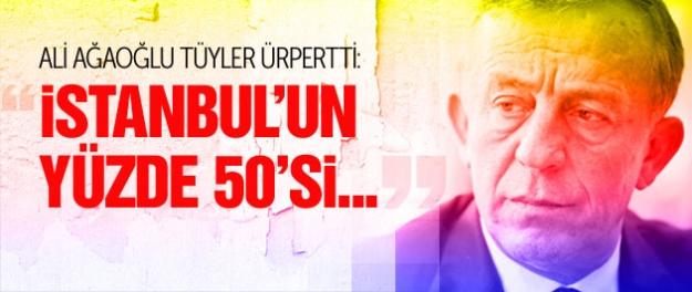 Ağaoğlu tüyler ürpertti: İstanbul'un yüzde 50'si...