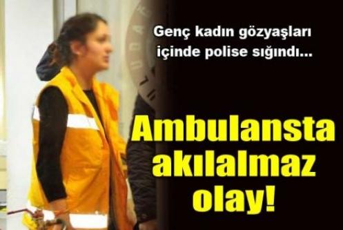 Ambulansta akıl almaz olay!