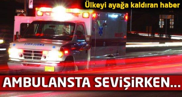 Ambulansta seks skandalı!