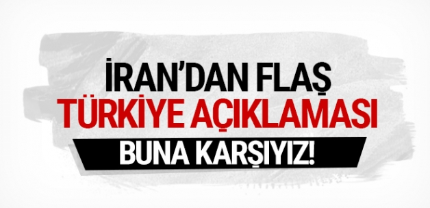 İran'dan flaş Türkiye açıklaması! Buna karşıyız