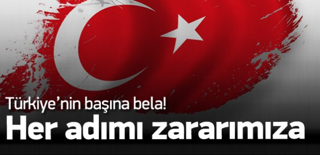Attıkları her adım Türkiye'nin başına bela!