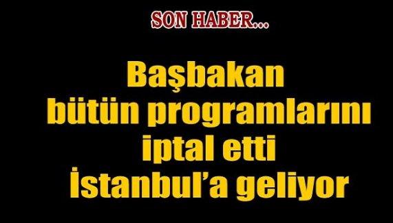 Başbakan programlarını iptal etti, İstanbul'a geliyor...