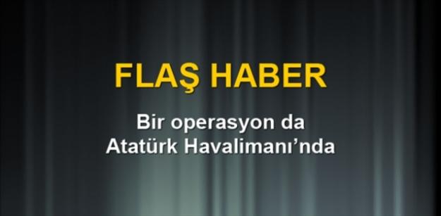 Bir operasyonda Atatürk Havaliman'ında...
