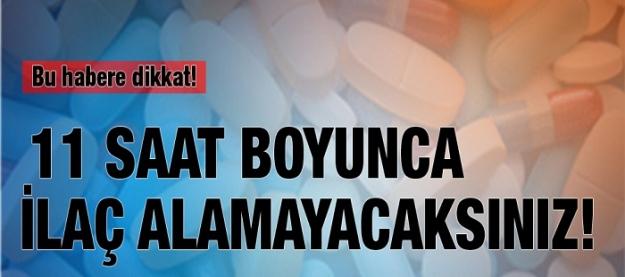 Bu habere dikkat! 11 saat boyunca ilaç alamayacaksınız!