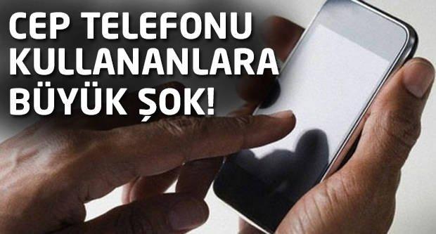Cep telefonu kullananlara büyük şok!