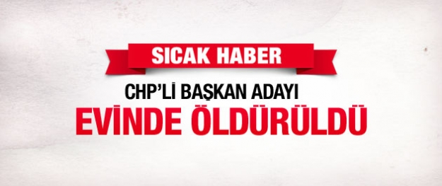 CHP'li aday adayı evinde öldürüldü!