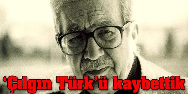 Çılgın Türk'ü kaybettik