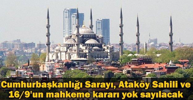 Cumhurbaşkanlığı Sarayı, Ataköy Sahili ve 16/9'un mahkeme kararı yok sayılacak...