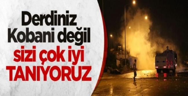 Derdiniz Kobani değil, sizi çok iyi tanıyoruz!