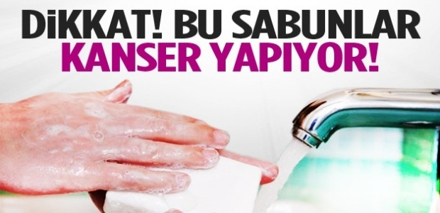 Dikkat! Bu sabunlar kanser yapıyor !