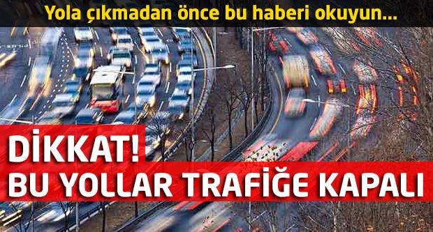 Dikkat! Bu yollar trafiğe kapalı!
