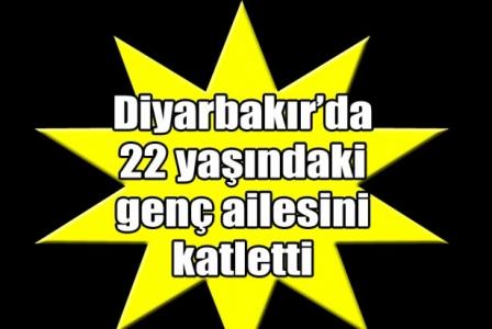 Diyarbakır'da 22 yaşındaki genç ailesini katletti!