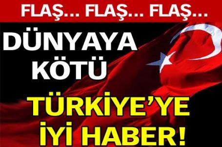 Dünyaya kötü Türkiye'ye iyi haber!
