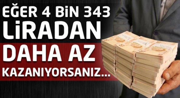 Eğer 4 bin 343 liradan daha az kazanıyorsanız...