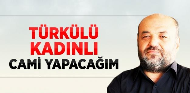 Eliaçık: Türkülü Kadınlı Cami Yapacağım...