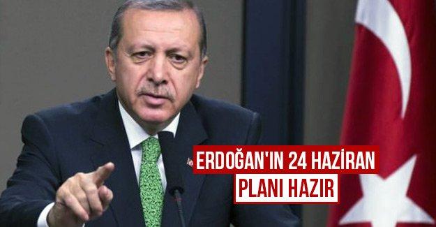 Erdoğan'ın 24 Haziran planı hazır