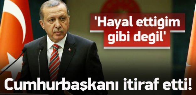 Erdoğan itiraf etti: Hayal ettiğim gibi değil