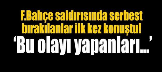 Fenerbahçe saldırısında serbest bırakılan iki kişi konuştu!