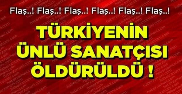 Flaş... Flaş.. Flaş... Türkiye'nin ünlü sanatçısı öldürüldü!