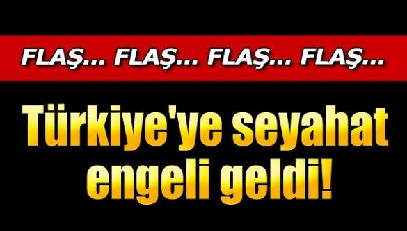 Flaş! Türkiye'ye seyahat engeli!