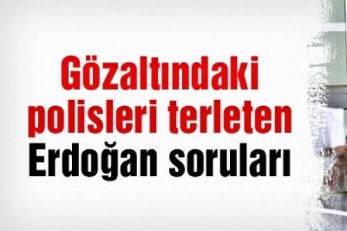 Gözaltındaki polisleri terleten Erdoğan soruları!