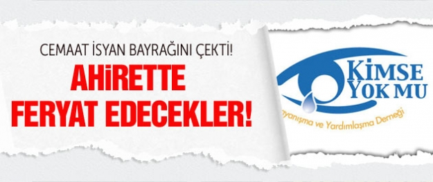 Gülen Cemaati'nin Kimse Yok Mu isyanı!
