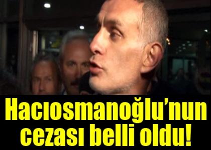 Hacıosmanoğlu'nun cezası belli oldu!