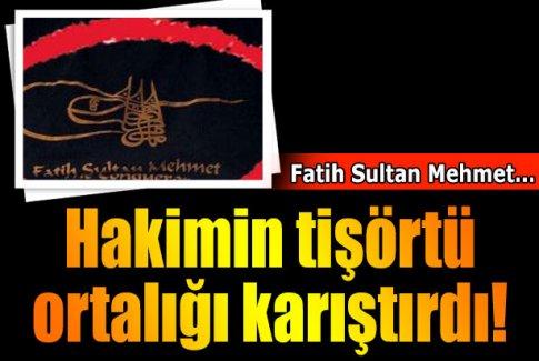 Hakimin Fatih Sultan Mehmet tişörtü tartışma yarattı