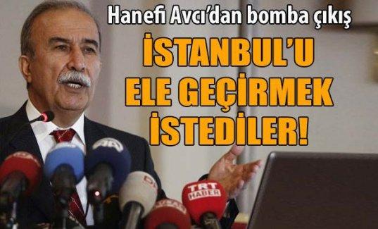 Hanefi Avcı: İstanbul'u ele geçirmek istediler!