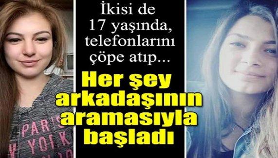 Her şey arkadaşının aramasıyla başladı!17 yaşındaki iki kız 5 gündür kayıp!