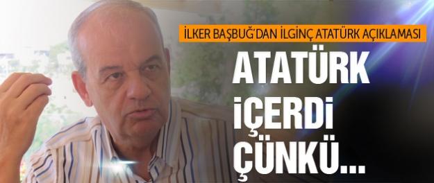 İlker Başbuğ Atatürk'ün neden içtiğini açıkladı