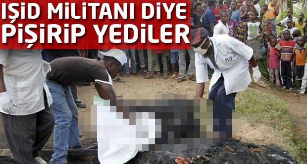 IŞİD militanı diye pişirip yediler!