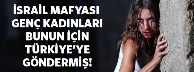 İsrail mafyası genç kadınları Türkiye'ye bunun için  göndermiş!