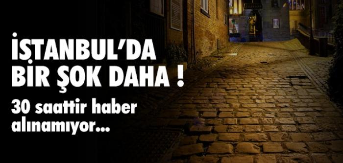 İstanbul'da bir şok daha! 30 saattir haber alınamıyor...