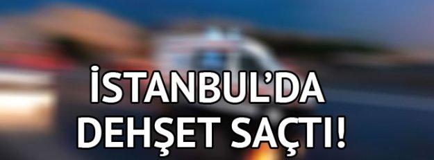 İstanbul'da dehşet saçtı!